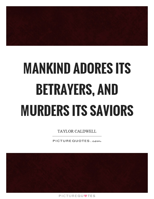 Mankind adores its betrayers, and murders its saviors Picture Quote #1