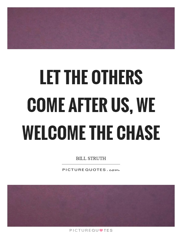 Let the others come after us, we welcome the chase Picture Quote #1