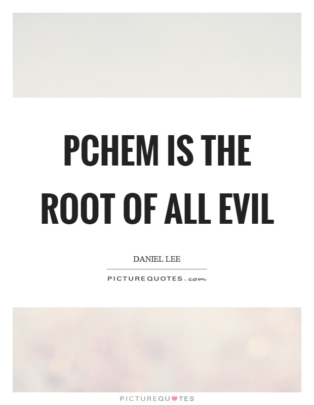 Pchem is the root of all evil Picture Quote #1