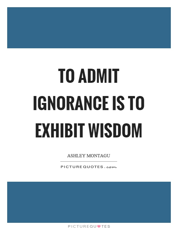 To admit ignorance is to exhibit wisdom Picture Quote #1