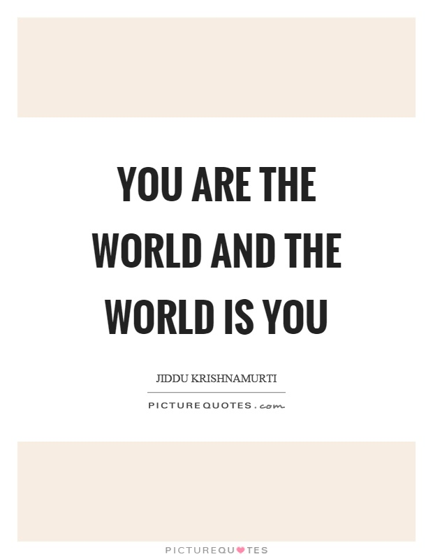 You are the world and the world is you Picture Quote #1