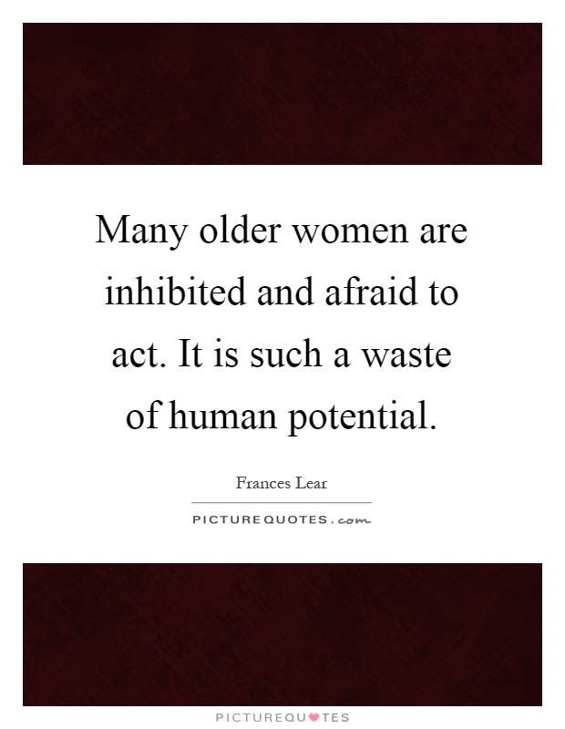 Many older women are inhibited and afraid to act. It is such a waste of human potential Picture Quote #1