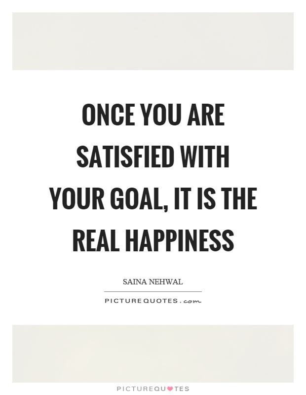 Once you are satisfied with your goal, it is the real happiness Picture Quote #1