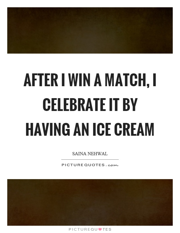 After I win a match, I celebrate it by having an ice cream Picture Quote #1