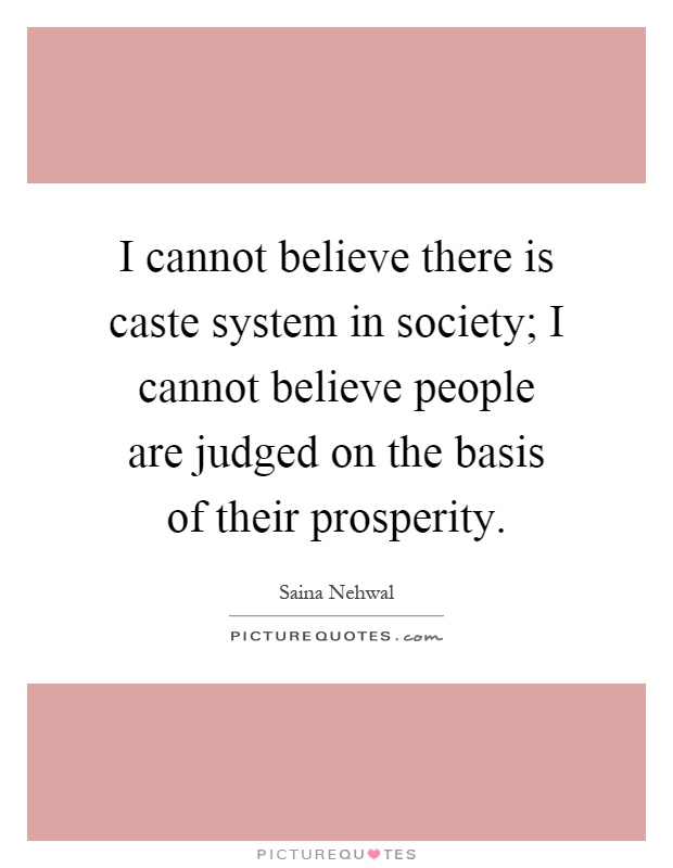 I cannot believe there is caste system in society; I cannot believe people are judged on the basis of their prosperity Picture Quote #1