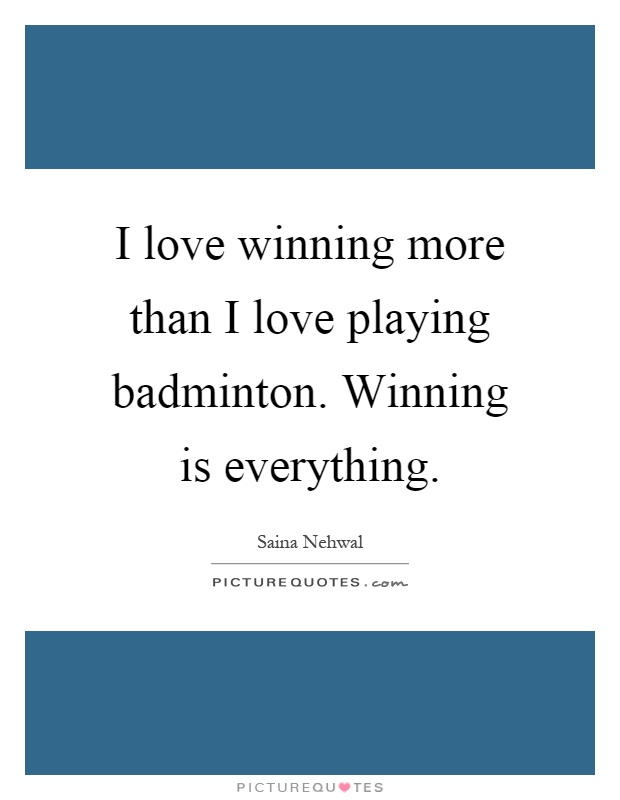 I love winning more than I love playing badminton. Winning is everything Picture Quote #1