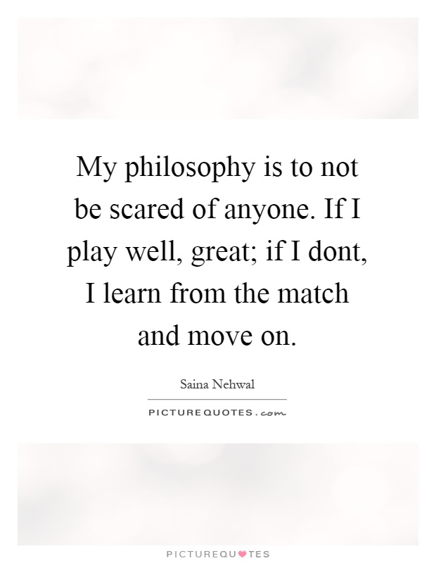 My philosophy is to not be scared of anyone. If I play well, great; if I dont, I learn from the match and move on Picture Quote #1