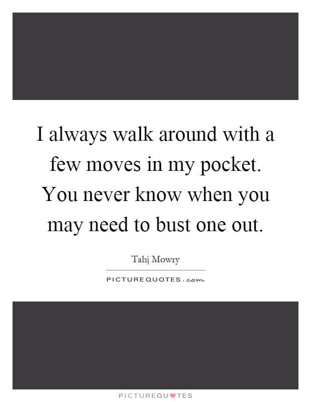 I always walk around with a few moves in my pocket. You never know when you may need to bust one out Picture Quote #1