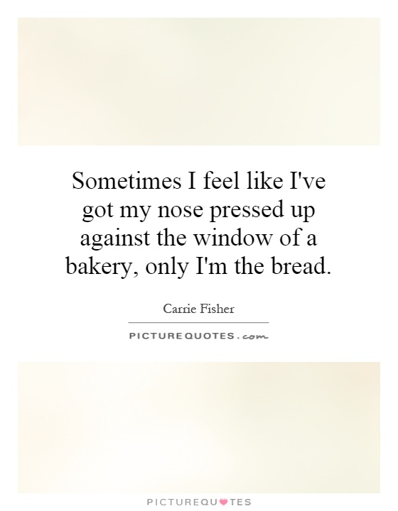 Sometimes I feel like I've got my nose pressed up against the window of a bakery, only I'm the bread Picture Quote #1