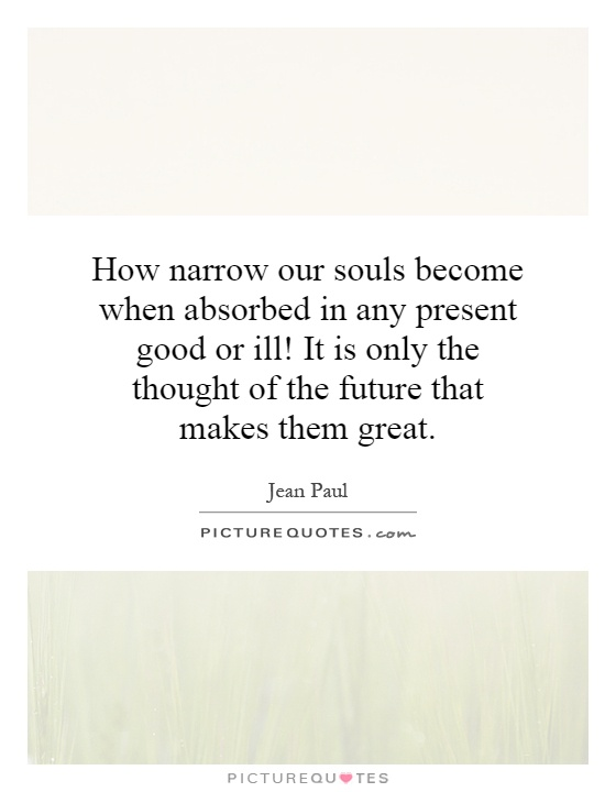 How narrow our souls become when absorbed in any present good or ill! It is only the thought of the future that makes them great Picture Quote #1