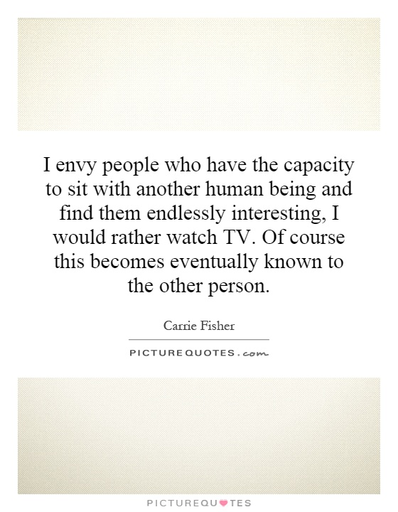 I envy people who have the capacity to sit with another human being and find them endlessly interesting, I would rather watch TV. Of course this becomes eventually known to the other person Picture Quote #1