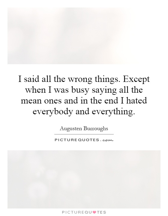I said all the wrong things. Except when I was busy saying all the mean ones and in the end I hated everybody and everything Picture Quote #1