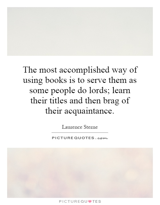 The most accomplished way of using books is to serve them as some people do lords; learn their titles and then brag of their acquaintance Picture Quote #1