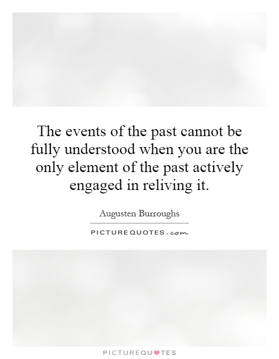 The events of the past cannot be fully understood when you are the only element of the past actively engaged in reliving it Picture Quote #1