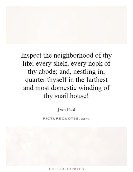Inspect the neighborhood of thy life; every shelf, every nook of thy abode; and, nestling in, quarter thyself in the farthest and most domestic winding of thy snail house! Picture Quote #1