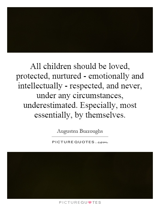 All children should be loved, protected, nurtured - emotionally and intellectually - respected, and never, under any circumstances, underestimated. Especially, most essentially, by themselves Picture Quote #1