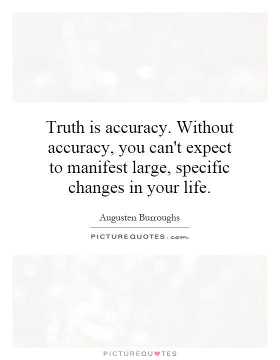 Truth is accuracy. Without accuracy, you can't expect to manifest large, specific changes in your life Picture Quote #1