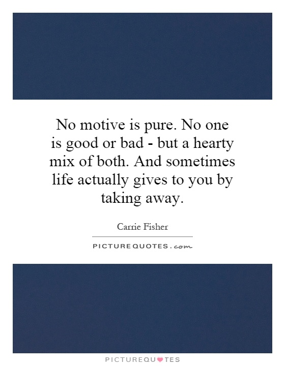 No motive is pure. No one is good or bad - but a hearty mix of both. And sometimes life actually gives to you by taking away Picture Quote #1
