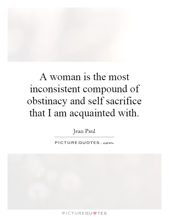 A woman is the most inconsistent compound of obstinacy and self sacrifice that I am acquainted with Picture Quote #1
