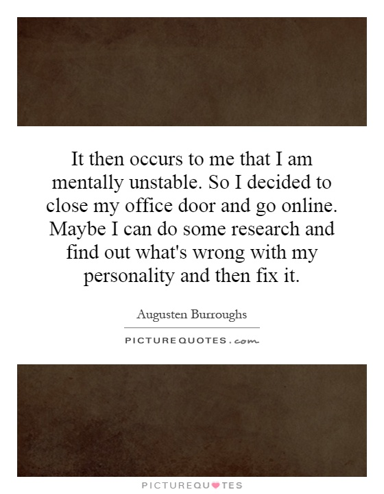 It then occurs to me that I am mentally unstable. So I decided to close my office door and go online. Maybe I can do some research and find out what's wrong with my personality and then fix it Picture Quote #1