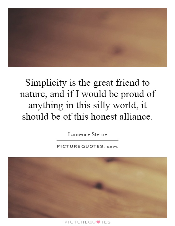 Simplicity is the great friend to nature, and if I would be proud of anything in this silly world, it should be of this honest alliance Picture Quote #1