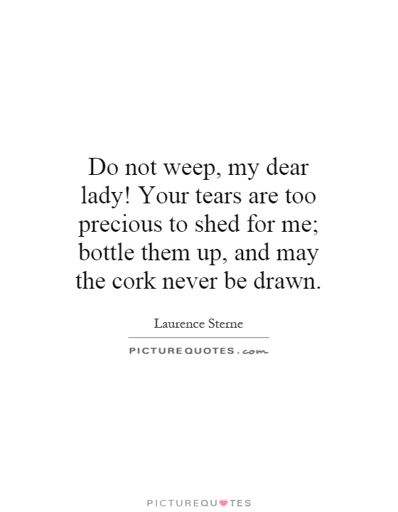 Do not weep, my dear lady! Your tears are too precious to ...
