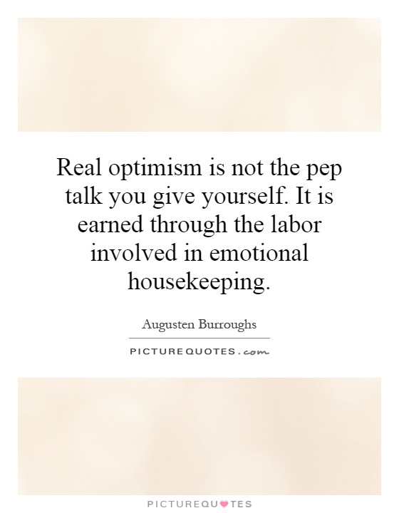 Real optimism is not the pep talk you give yourself. It is earned through the labor involved in emotional housekeeping Picture Quote #1