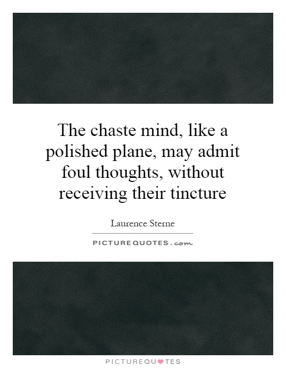 The chaste mind, like a polished plane, may admit foul thoughts, without receiving their tincture Picture Quote #1