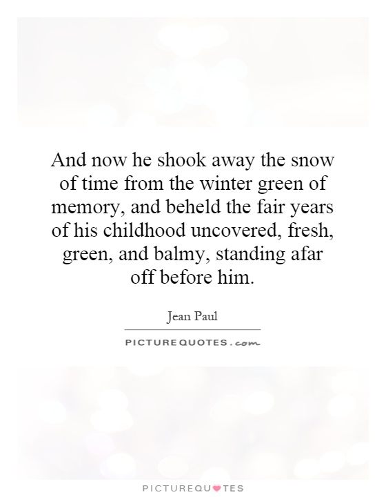 And now he shook away the snow of time from the winter green of memory, and beheld the fair years of his childhood uncovered, fresh, green, and balmy, standing afar off before him Picture Quote #1