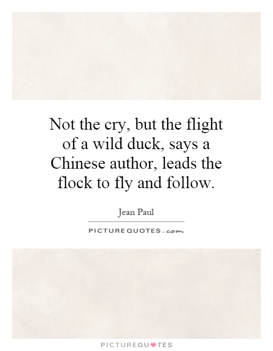 Not the cry, but the flight of a wild duck, says a Chinese author, leads the flock to fly and follow Picture Quote #1