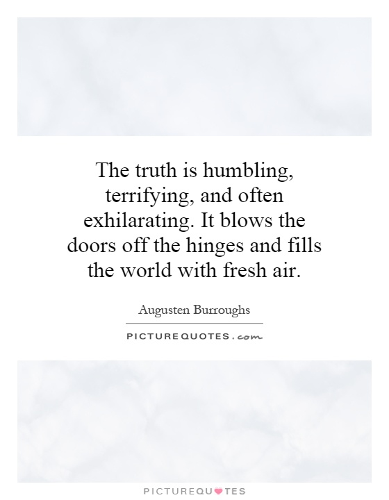 The truth is humbling, terrifying, and often exhilarating. It blows the doors off the hinges and fills the world with fresh air Picture Quote #1