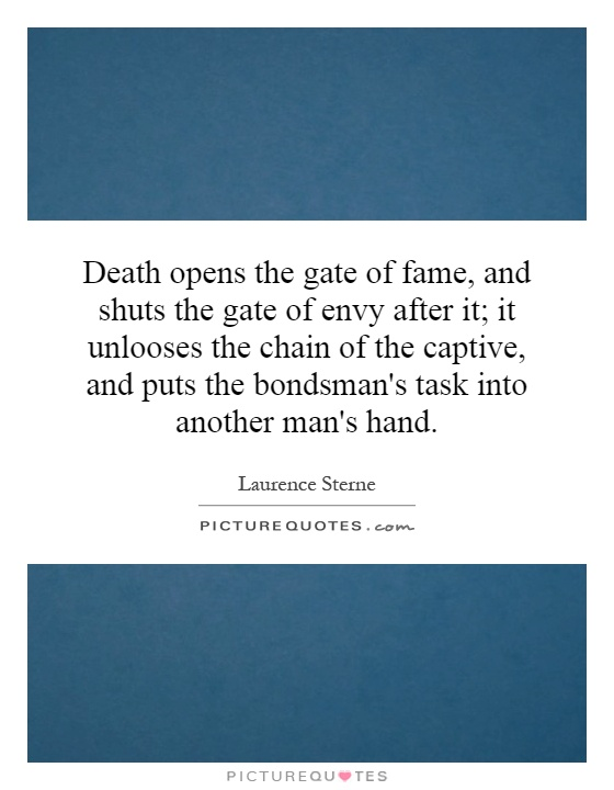 Death opens the gate of fame, and shuts the gate of envy after it; it unlooses the chain of the captive, and puts the bondsman's task into another man's hand Picture Quote #1