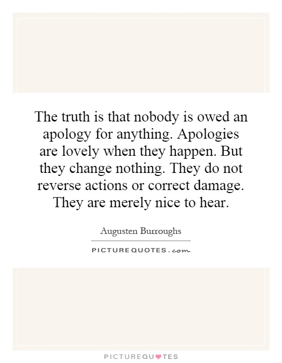 The truth is that nobody is owed an apology for anything. Apologies are lovely when they happen. But they change nothing. They do not reverse actions or correct damage. They are merely nice to hear Picture Quote #1
