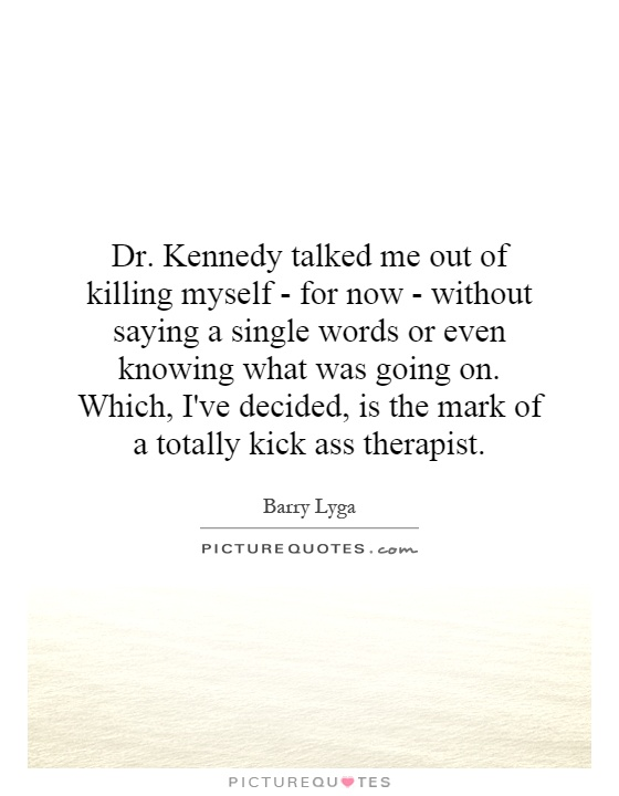 Dr. Kennedy talked me out of killing myself - for now - without saying a single words or even knowing what was going on. Which, I've decided, is the mark of a totally kick ass therapist Picture Quote #1