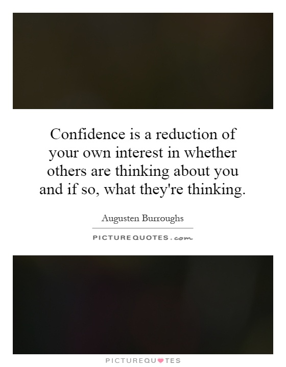 Confidence is a reduction of your own interest in whether others are thinking about you and if so, what they're thinking Picture Quote #1