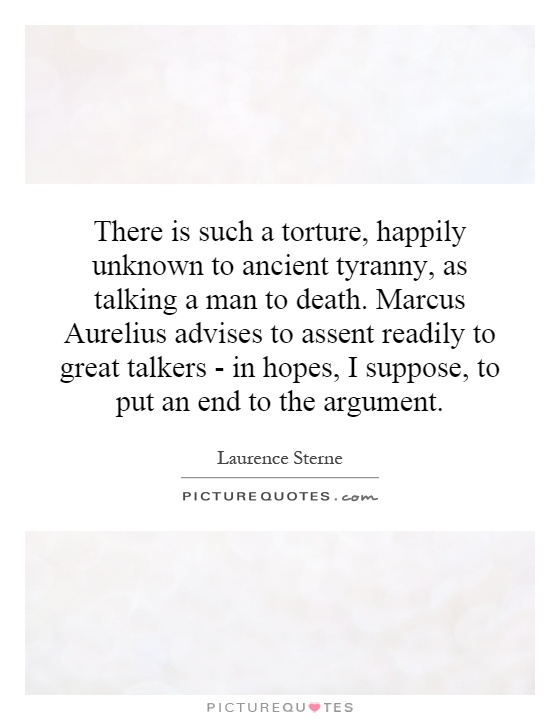 There is such a torture, happily unknown to ancient tyranny, as talking a man to death. Marcus Aurelius advises to assent readily to great talkers - in hopes, I suppose, to put an end to the argument Picture Quote #1