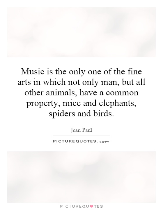 Music is the only one of the fine arts in which not only man, but all other animals, have a common property, mice and elephants, spiders and birds Picture Quote #1