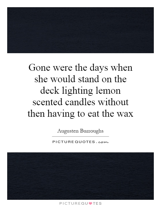 Gone were the days when she would stand on the deck lighting lemon scented candles without then having to eat the wax Picture Quote #1