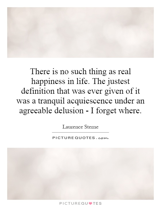 There is no such thing as real happiness in life. The justest definition that was ever given of it was a tranquil acquiescence under an agreeable delusion - I forget where Picture Quote #1