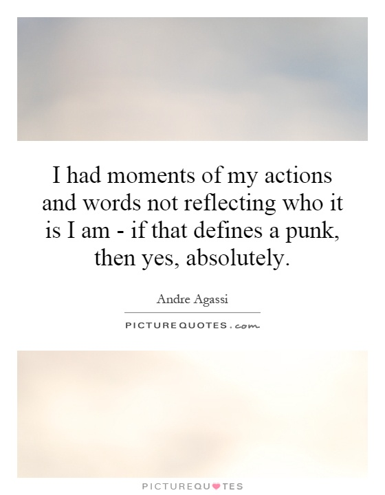 I had moments of my actions and words not reflecting who it is I am - if that defines a punk, then yes, absolutely Picture Quote #1