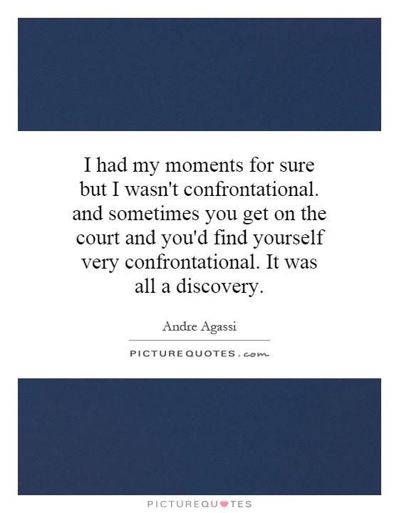 I had my moments for sure but I wasn't confrontational. and sometimes you get on the court and you'd find yourself very confrontational. It was all a discovery Picture Quote #1