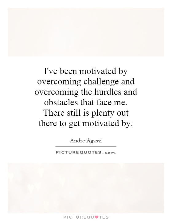 I've been motivated by overcoming challenge and overcoming the hurdles and obstacles that face me. There still is plenty out there to get motivated by Picture Quote #1