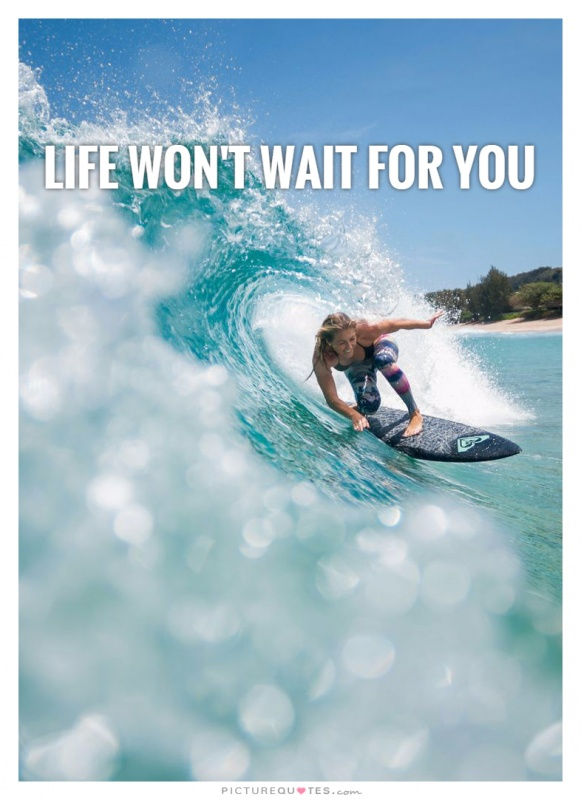 Life won't wait for you  Picture Quote #1