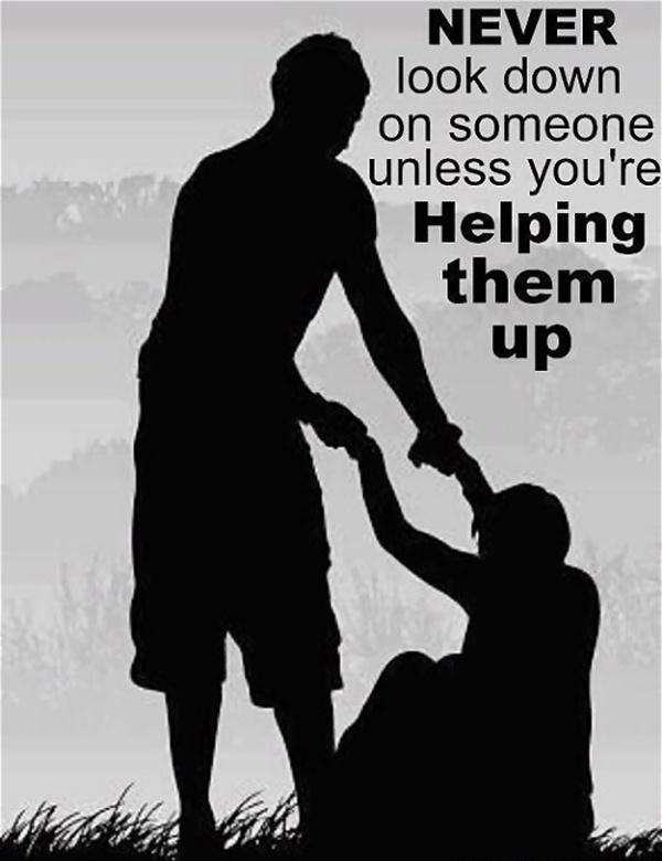 Never look down on someone unless you're helping them up Picture Quote #1