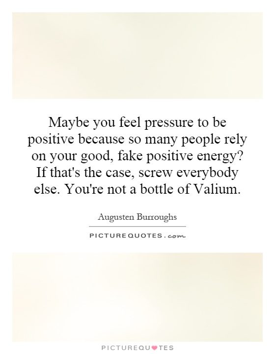 Maybe you feel pressure to be positive because so many people rely on your good, fake positive energy? If that's the case, screw everybody else. You're not a bottle of Valium Picture Quote #1