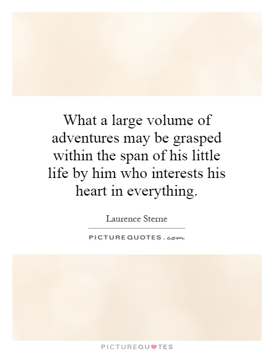 What a large volume of adventures may be grasped within the span of his little life by him who interests his heart in everything Picture Quote #1