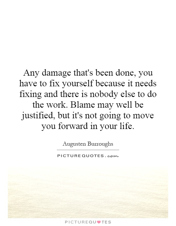 Any damage that's been done, you have to fix yourself because it needs fixing and there is nobody else to do the work. Blame may well be justified, but it's not going to move you forward in your life Picture Quote #1