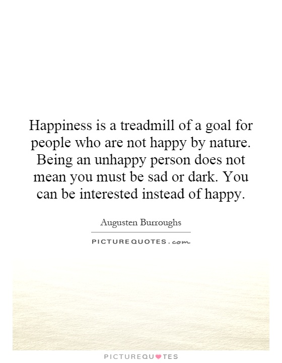 Happiness is a treadmill of a goal for people who are not happy