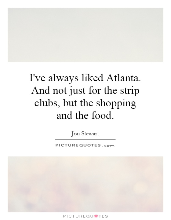 I've always liked Atlanta. And not just for the strip clubs, but the shopping and the food Picture Quote #1