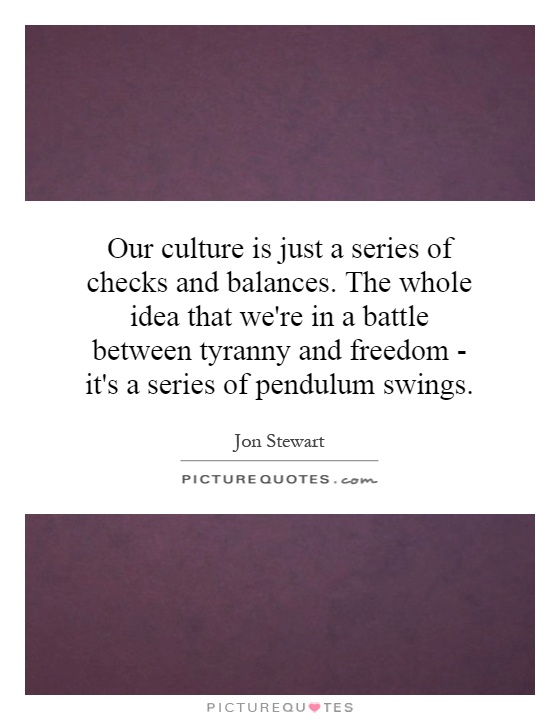 Our culture is just a series of checks and balances. The whole idea that we're in a battle between tyranny and freedom - it's a series of pendulum swings Picture Quote #1